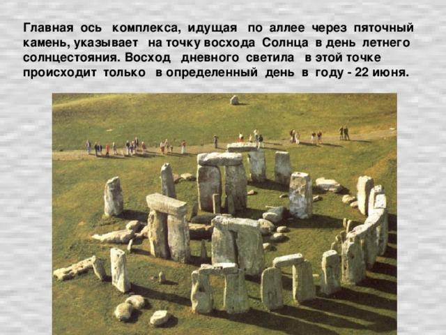 Главная ось комплекса, идущая по аллее через пяточный камень, указывает на точку восхода Солнца в день летнего солнцестояния. Восход дневного светила в этой точке происходит только в определенный день в году - 22 июня.