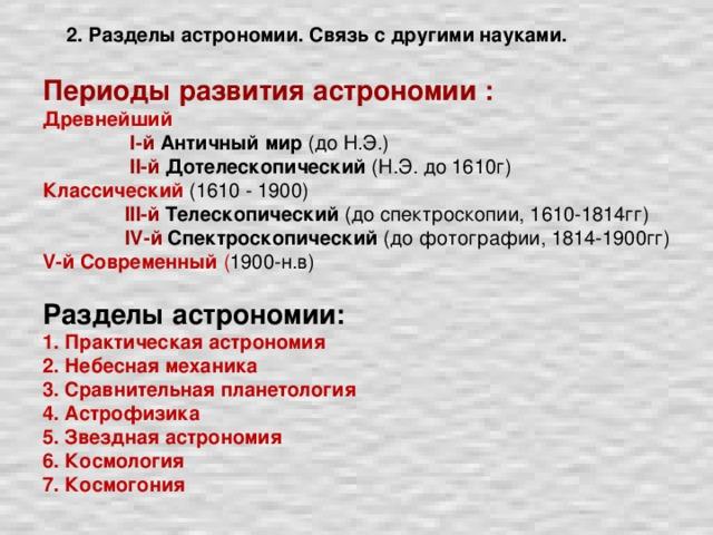 Периоды развития астрономии : Древнейший  I-й Античный мир (до Н.Э.)  II-й  Дотелескопический (Н.Э. до 1610г) Классический  (1610 - 1900)  III-й  Телескопический (до спектроскопии, 1610-1814гг)  IV-й  Спектроскопический (до фотографии, 1814-1900гг) V-й  Современный ( 1900-н.в) Разделы астрономии: 1. Практическая астрономия 2. Небесная механика 3. Сравнительная планетология 4. Астрофизика 5. Звездная астрономия 6. Космология 7. Космогония  2. Разделы астрономии. Связь с другими науками.