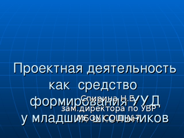 Проектная деятельность как средство формирования УУД  у младших школьников Спирина Н.Е. зам.директора по УВР МБОУ СОШ №7