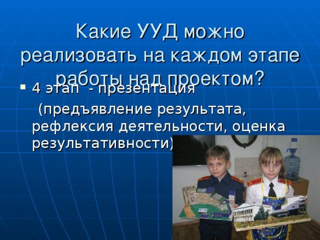 Какие УУД можно реализовать на каждом этапе работы над проектом? 4 этап - презентация  (предъявление результата, рефлексия деятельности, оценка результативности)