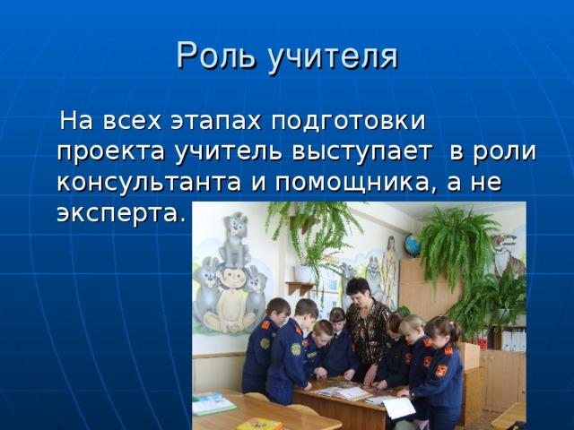 Роль учителя  На всех этапах подготовки проекта учитель выступает в роли консультанта и помощника, а не эксперта.