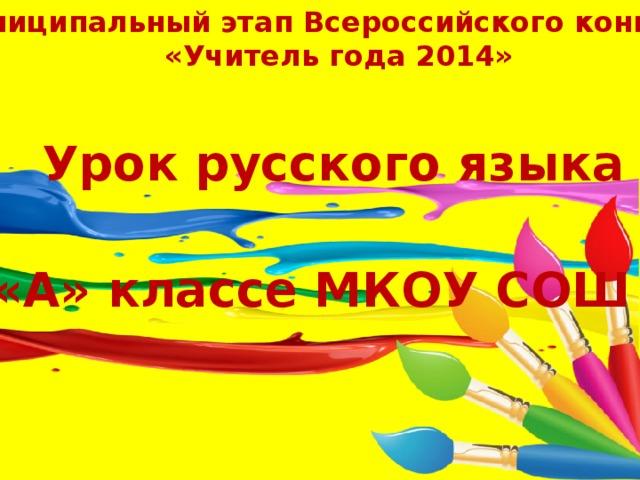 Муниципальный этап Всероссийского конкурса  «Учитель года 2014» Урок русского языка в 4 «А» классе МКОУ СОШ №11