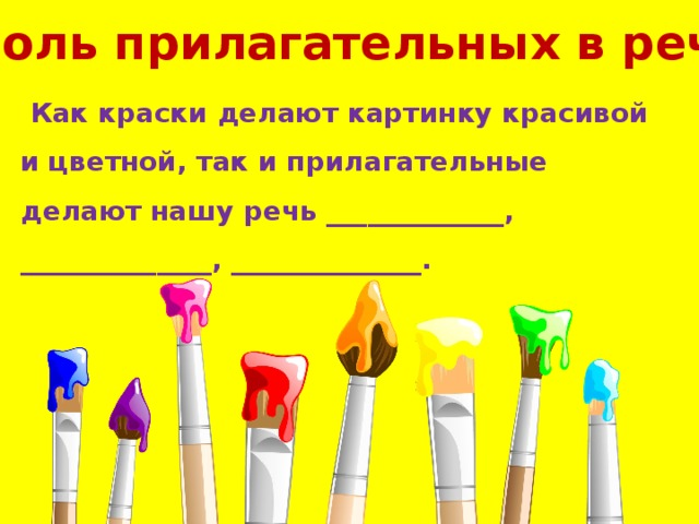 Роль прилагательных в речи  Как краски делают картинку красивой и цветной, так и прилагательные делают нашу речь _____________, ______________, ______________.