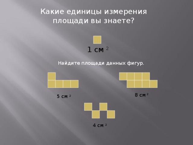 Какие единицы измерения площади вы знаете? 1 см 2 Найдите площади данных фигур. 8 см 2 5 см 2 4 см 2