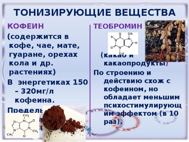 ТОНИЗИРУЮЩИЕ ВЕЩЕСТВА КОФЕИН ТЕОБРОМИН (содержится в кофе, чае, мате, гуаране, орехах кола и др. растениях)  В энергетиках 150 – 320мг/л кофеина.  Предельная разовая доза: 300- 400мг.  (какао и какаопродукты ) По строению и действию схож с кофеином, но обладает меньшим психостимулирующим эффектом (в 10 раз).