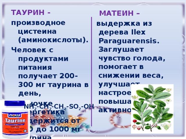 ТАУРИН - производное цистеина (аминокислоты). Человек с продуктами питания получает 200-300 мг таурина в день, в баночке энергетика содержится от 400 до 1000 мг таурина.  МАТЕИН – выдержка из дерева Ilex Paraguarensis. Заглушает чувство голода, помогает в снижении веса, улучшает настроение, повышает активность  NH 2 -CH 2 -CH 2 -SO 2 -OH