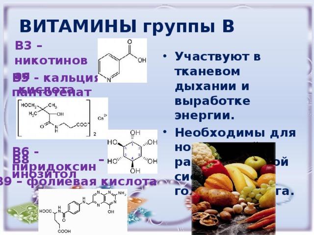 ВИТАМИНЫ группы В В3 – Участвуют в тканевом дыхании и выработке энергии. Необходимы для нормальной работы нервной системы и головного мозга. никотиновая  кислота В5 - кальция пантотенат В6 - пиридоксин В8 – инозитол В9 – фолиевая кислота
