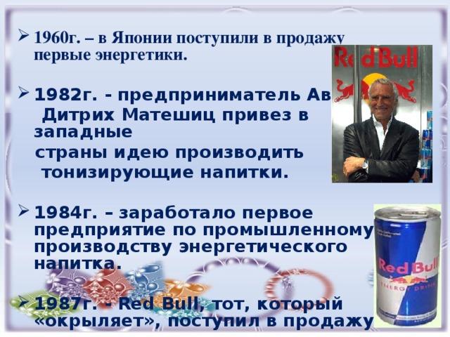 1960г. – в Японии поступили в продажу первые энергетики.  1982г. - предприниматель Австрии  Дитрих Матешиц привез в западные  страны идею производить  тонизирующие напитки.  1984г. – заработало первое предприятие по промышленному производству энергетического напитка.  1987г. - Red Bull, тот, который «окрыляет», поступил в продажу.