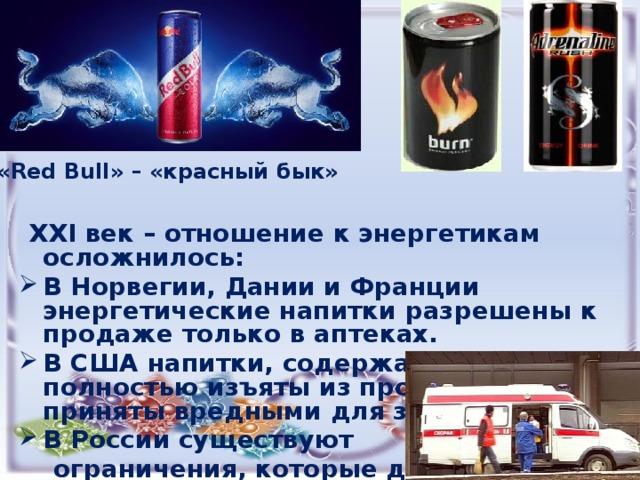 «Red Bull» – «красный бык»  XXI век – отношение к энергетикам осложнилось: В Норвегии, Дании и Франции энергетические напитки разрешены к продаже только в аптеках. В США напитки, содержащие кофеин, полностью изъяты из продажи, т.к. приняты вредными для здоровья. В России существуют  ограничения, которые должны  быть указаны на банке.
