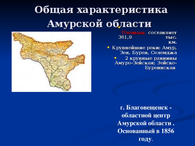Общая характеристика Амурской области  Площадь составляет 361,9 тыс. км. Крупнейшие реки: Амур, Зея, Бурея, Селемджа 2 крупные равнины Амуро-Зейская; Зейско-Буреинская  г. Благовещенск - областной центр Амурской области . Основанный в 1856 году .