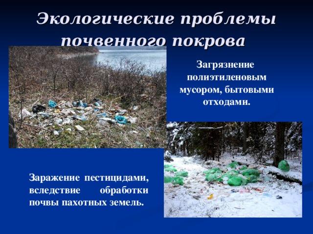 Экологические проблемы почвенного покрова Загрязнение полиэтиленовым мусором, бытовыми отходами.  Заражение пестицидами, вследствие обработки почвы пахотных земель.