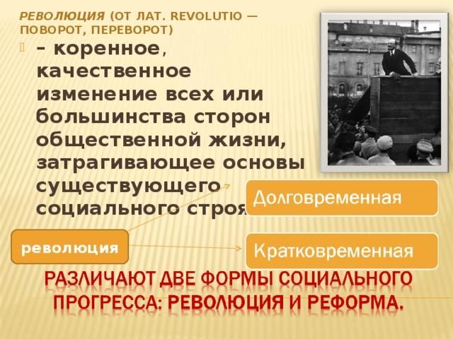 РЕВОЛЮЦИЯ (ОТ ЛАТ. REVOLUTIO — ПОВОРОТ, ПЕРЕВОРОТ) – коренное , качественное изменение всех или большинства сторон общественной жизни, затрагивающее основы существующего социального строя  революция