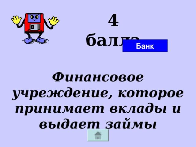 4 балла Банк Финансовое учреждение, которое принимает вклады и выдает займы