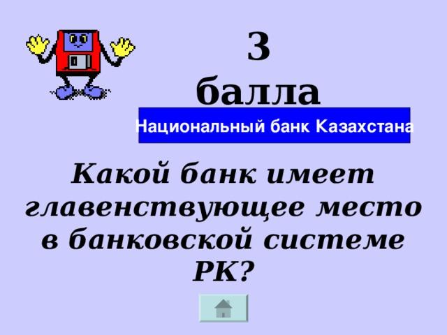 3 балла Национальный банк Казахстана Какой банк имеет главенствующее место в банковской системе РК?