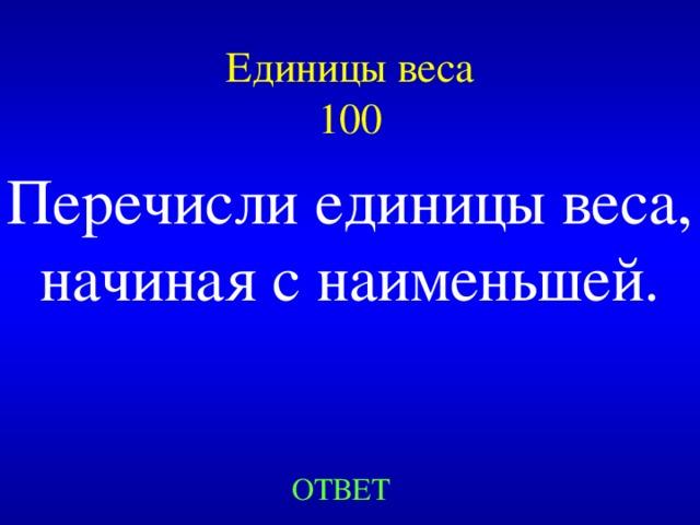 Единицы веса  100 Перечисли единицы веса, начиная с наименьшей. Created by Unregisterd version of Xtreme Compressor ОТВЕТ