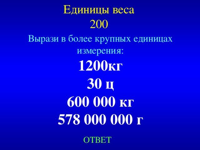 Единицы веса  200 Вырази в более крупных единицах измерения: 1200кг 30 ц 600 000 кг 578 000 000 г Created by Unregisterd version of Xtreme Compressor ОТВЕТ