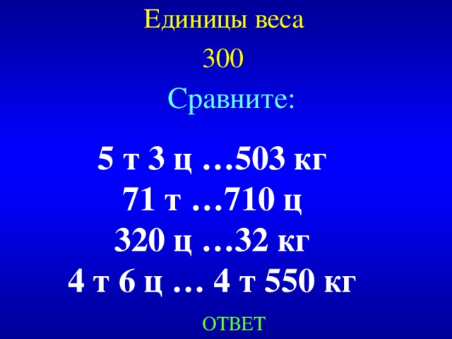 Единицы веса  300  Сравните: 5 т 3 ц …503 кг 71 т …710 ц 320 ц …32 кг 4 т 6 ц … 4 т 550 кг Created by Unregisterd version of Xtreme Compressor ОТВЕТ