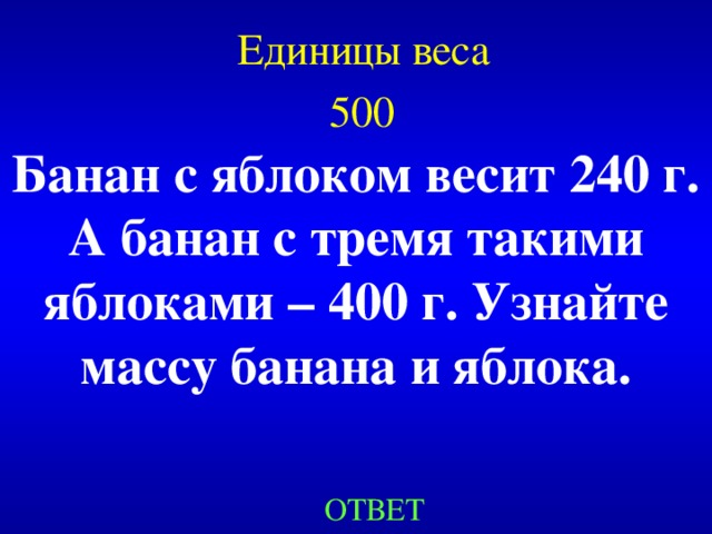 Единицы веса  500  Банан с яблоком весит 240 г. А банан с тремя такими яблоками – 400 г. Узнайте массу банана и яблока. Created by Unregisterd version of Xtreme Compressor ОТВЕТ