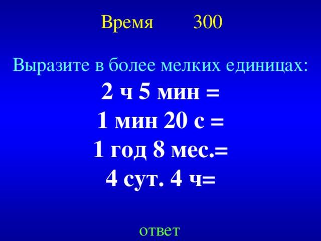 Время 300 Выразите в более мелких единицах: 2 ч 5 мин = 1 мин 20 с = 1 год 8 мес.= 4 сут. 4 ч= Created by Unregisterd version of Xtreme Compressor ответ