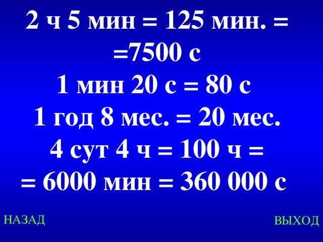 2 ч 5 мин = 125 мин. = =7500 с 1 мин 20 с = 80 с 1 год 8 мес. = 20 мес. 4 сут 4 ч = 100 ч =  = 6000 мин = 360 000 с Created by Unregisterd version of Xtreme Compressor НАЗАД ВЫХОД