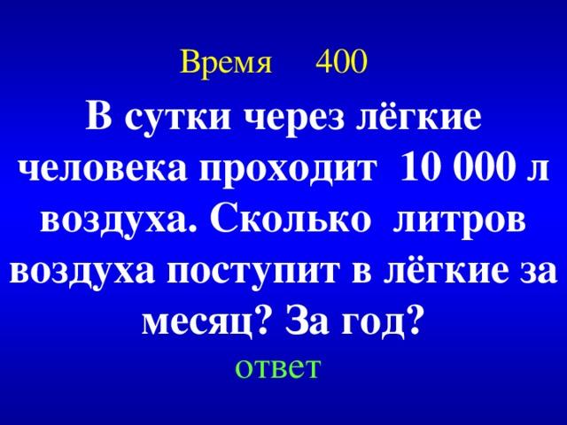 Время 400 В сутки через лёгкие человека проходит 10 000 л воздуха. Сколько литров воздуха поступит в лёгкие за месяц? За год? Created by Unregisterd version of Xtreme Compressor ответ
