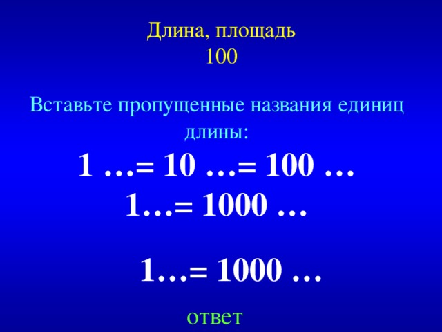 Длина, площадь  100 Вставьте пропущенные названия единиц длины: 1 …= 10 …= 100 … 1…= 1000 …  Created by Unregisterd version of Xtreme Compressor  1…= 1000 … ответ