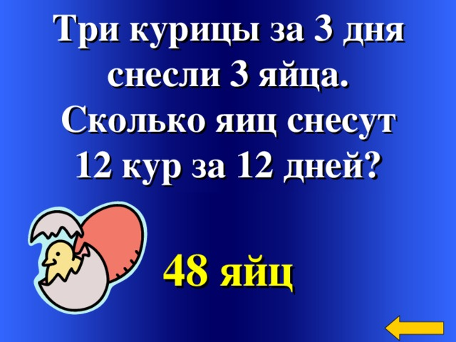 Три курицы за 3 дня снесли 3 яйца. Сколько яиц снесут 12 кур за 12 дней? 48 яйц Welcome to Power Jeopardy   © Don Link, Indian Creek School, 2004 You can easily customize this template to create your own Jeopardy game. Simply follow the step-by-step instructions that appear on Slides 1-3.
