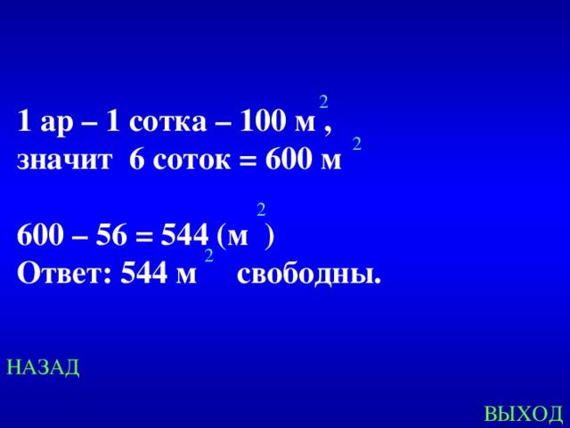 2 1 ар – 1 сотка – 100 м ,  значит 6 соток = 600 м  600 – 56 = 544 (м ) Ответ: 544 м свободны. 2 2 2 Created by Unregisterd version of Xtreme Compressor НАЗАД ВЫХОД