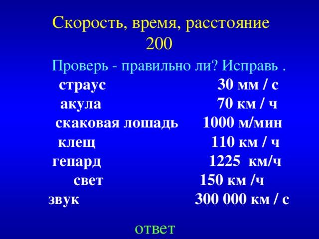 Скорость, время, расстояние  200 Проверь - правильно ли? Исправь .  страус 30 мм / с акула 70 км / ч скаковая лошадь 1000 м/мин клещ 110 км / ч гепард 1225 км/ч свет 150 км /ч звук 300 000 км / с Created by Unregisterd version of Xtreme Compressor ответ
