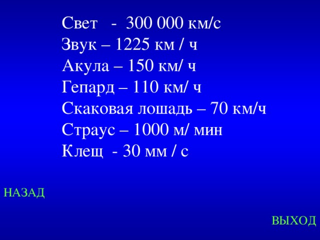 Свет - 300 000 км/с  Звук – 1225 км / ч Акула – 150 км/ ч Гепард – 110 км/ ч Скаковая лошадь – 70 км/ч Страус – 1000 м/ мин Клещ - 30 мм / с Created by Unregisterd version of Xtreme Compressor НАЗАД ВЫХОД