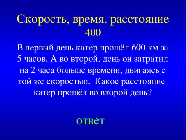 Скорость, время, расстояние  400 В первый день катер прошёл 600 км за 5 часов. А во второй, день он затратил на 2 часа больше времени, двигаясь с той же скоростью. Какое расстояние катер прошёл во второй день? Created by Unregisterd version of Xtreme Compressor ответ