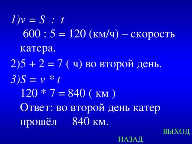 v = S : t   600 : 5 = 120 (км/ч) – скорость катера. 5 + 2 = 7 ( ч) во второй день. S = v * t  120 * 7 = 840 ( км )  Ответ: во второй день катер прошёл  840 км.