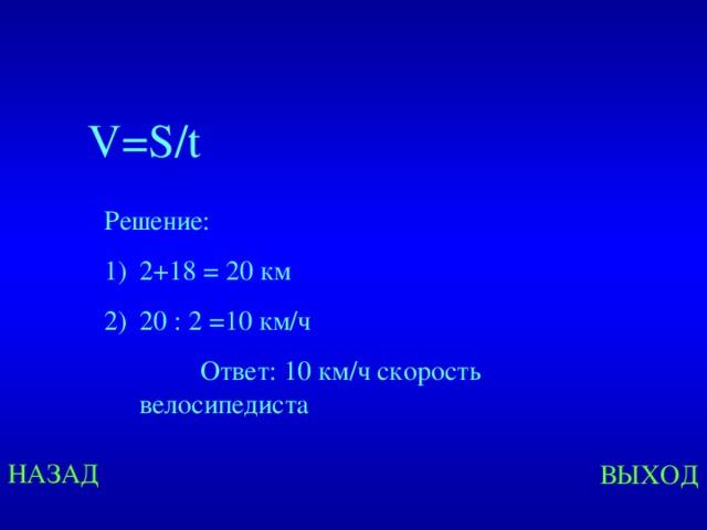 V=S/t Решение: 2+18 = 20 км 20 : 2 =10 км/ч  Ответ: 10 км/ч скорость велосипедиста Created by Unregisterd version of Xtreme Compressor НАЗАД ВЫХОД