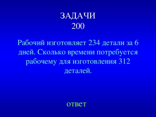 ЗАДАЧИ  200 Рабочий изготовляет 234 детали за 6 дней. Сколько времени потребуется рабочему для изготовления 312 деталей. Created by Unregisterd version of Xtreme Compressor ответ