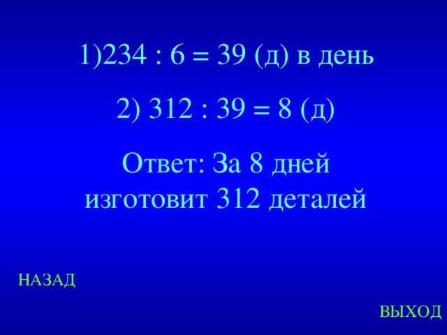 1)234 : 6 = 39 (д) в день 2) 312 : 39 = 8 (д) Ответ: За 8 дней изготовит 312 деталей Created by Unregisterd version of Xtreme Compressor НАЗАД ВЫХОД