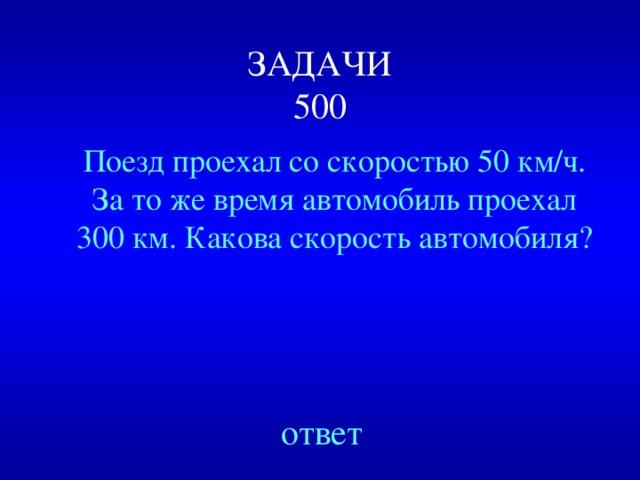 ЗАДАЧИ  500 Поезд проехал со скоростью 50 км/ч. За то же время автомобиль проехал 300 км. Какова скорость автомобиля? Created by Unregisterd version of Xtreme Compressor ответ