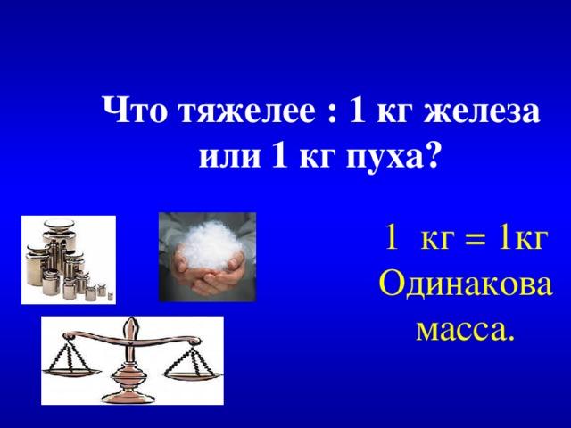 Что тяжелее : 1 кг железа  или 1 кг пуха? 1 кг = 1кг Одинакова масса.