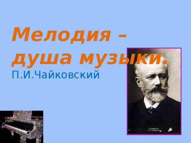 Мелодия – душа музыки.  П.И.Чайковский