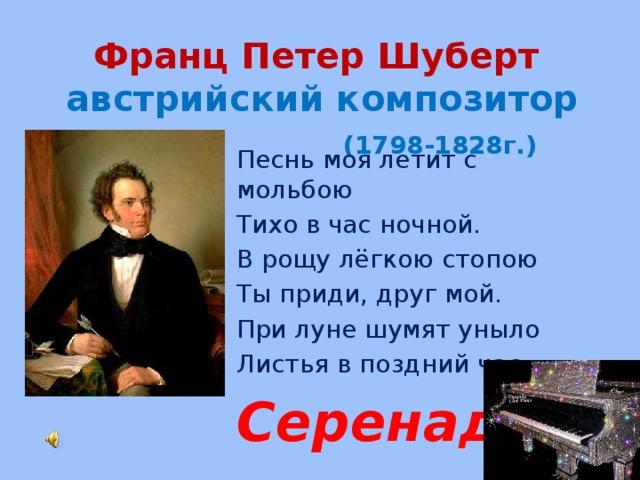 Франц Петер Шуберт  австрийский композитор   (1798-1828г.) Песнь моя летит с мольбою Тихо в час ночной. В рощу лёгкою стопою Ты приди, друг мой. При луне шумят уныло Листья в поздний час. Серенада