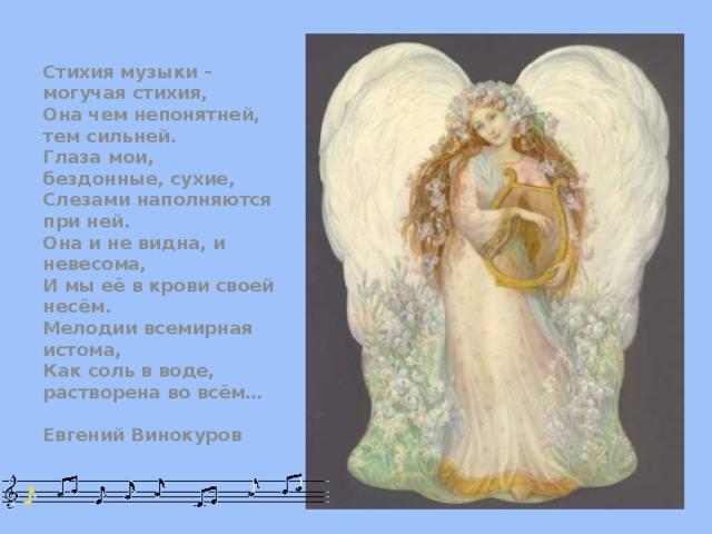 Стихия музыки – могучая стихия, Она чем непонятней, тем сильней. Глаза мои, бездонные, сухие, Слезами наполняются при ней. Она и не видна, и невесома, И мы её в крови своей несём. Мелодии всемирная истома, Как соль в воде, растворена во всём…  Евгений Винокуров