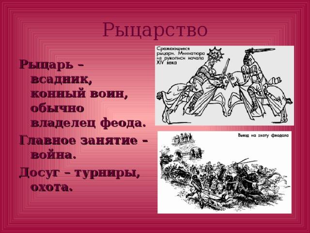 Рыцарство Рыцарь – всадник, конный воин, обычно владелец феода. Главное занятие – война. Досуг – турниры, охота.