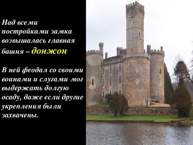 Над всеми постройками замка возвышалась главная башня – донжон  В ней феодал со своими воинами и слугами мог выдержать долгую осаду, даже если другие укрепления были захвачены.