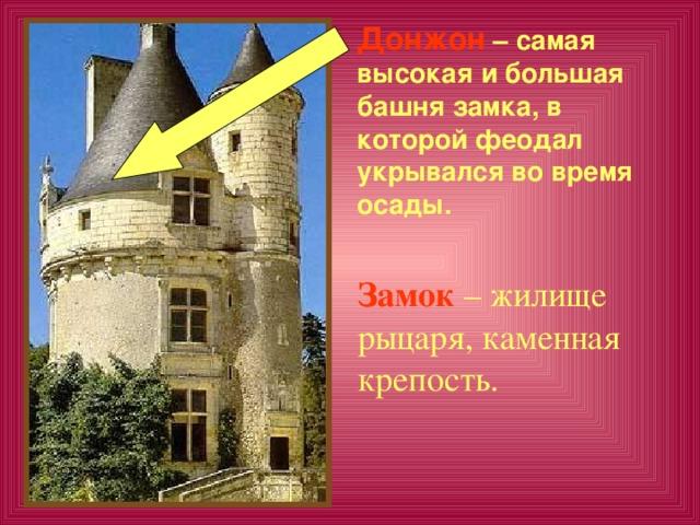 Донжон  – самая высокая и большая башня замка, в которой феодал укрывался во время осады.  Замок – жилище рыцаря, каменная крепость.