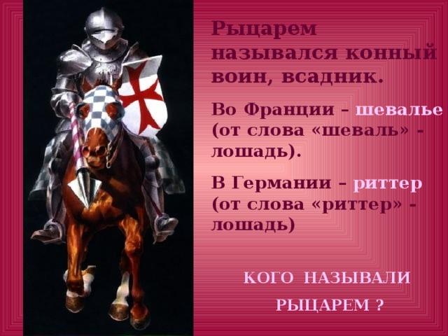 Рыцарем назывался конный воин, всадник. Во Франции – шевалье (от слова «шеваль» - лошадь). В Германии – риттер (от слова «риттер» - лошадь)  КОГО НАЗЫВАЛИ  РЫЦАРЕМ ?