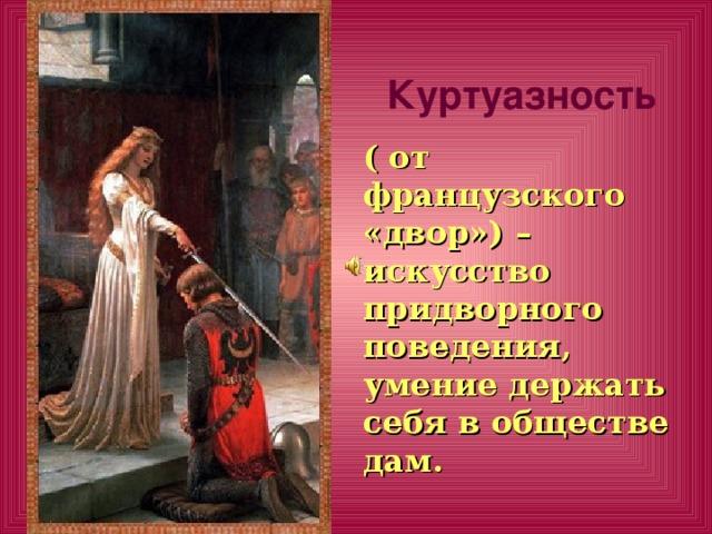 Куртуазность ( от французского «двор») – искусство придворного поведения, умение держать себя в обществе дам.
