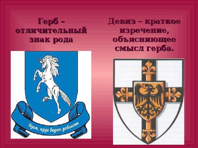 Герб – отличительный знак рода Девиз – краткое изречение, объясняющее смысл герба.