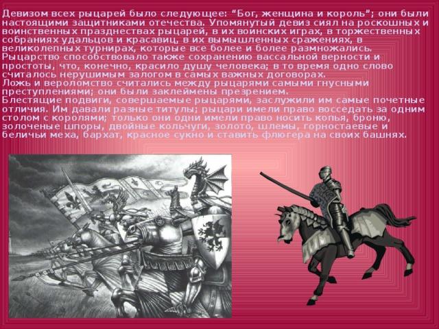 """Девизом всех рыцарей было следующее: """"Бог, женщина и король""""; они были настоящими защитниками отечества. Упомянутый девиз сиял на роскошных и воинственных празднествах рыцарей, в их воинских играх, в торжественных собраниях удальцов и красавиц, в их вымышленных сражениях, в великолепных турнирах, которые все более и более размножались.  Рыцарство способствовало также сохранению вассальной верности и простоты, что, конечно, красило душу человека; в то время одно слово считалось нерушимым залогом в самых важных договорах.  Ложь и вероломство считались между рыцарями самыми гнусными преступлениями; они были заклеймены презрением.  Блестящие подвиги, совершаемые рыцарями, заслужили им самые почетные отличия. Им давали разные титулы; рыцари имели право восседать за одним столом с королями; только они одни имели право носить копья, броню, золоченые шпоры, двойные кольчуги, золото, шлемы, горностаевые и беличьи меха, бархат, красное сукно и ставить флюгера на своих башнях."""