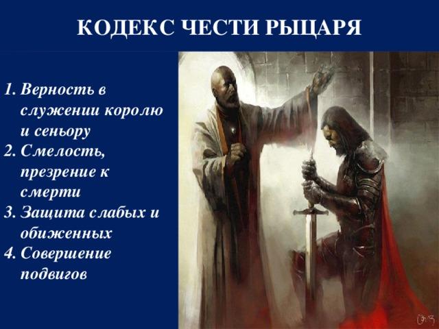 КОДЕКС ЧЕСТИ РЫЦАРЯ Верность в служении королю и сеньору Смелость, презрение к смерти Защита слабых и обиженных Совершение подвигов