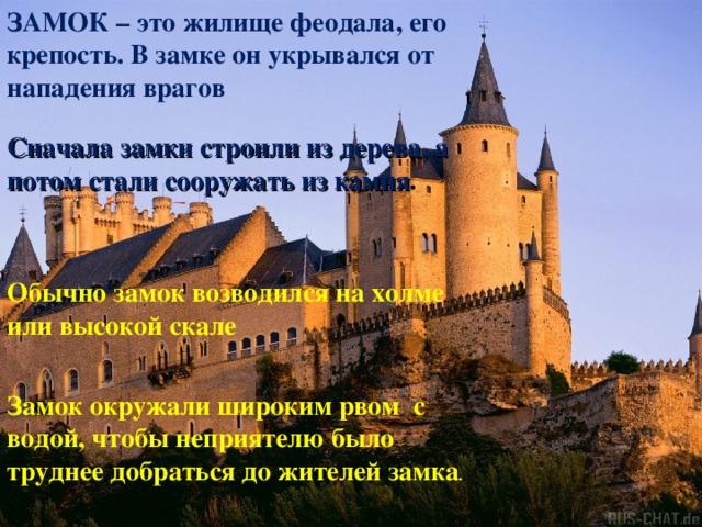 ЗАМОК – это жилище феодала, его крепость. В замке он укрывался от нападения врагов Сначала замки строили из дерева, а потом стали сооружать из камня .  Обычно замок возводился на холме или высокой скале Замок окружали широким рвом с водой, чтобы неприятелю было труднее добраться до жителей замка .