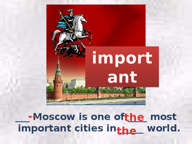 important -- the ___ Moscow is one of ____ most important cities in _____ world. the